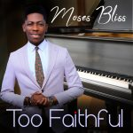 New Music: Too Faithful Moses Bliss | @iam_mosesbliss