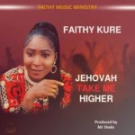 "Download MP3 ""Jehovah Take Me Higher"" By Faithy Kure Ft Sheks JP Adnairax"