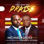 Music: Michael Adedeji Ft. Kenneth Ozioma – I Will Give You Praise