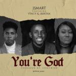 """Music: Download JSmart – """"You' re God """" ft Vincy & Bertha"""